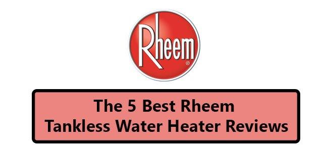 Best Rheem Tankless Water Heater Reviews