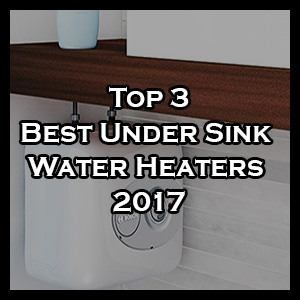 Best Under Sink Water Heaters 2018 Reviews and Buyers Guide